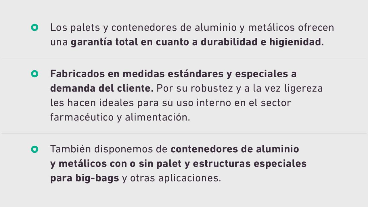 Palets de aluminio y metálicos. Los palets y contenedores de aluminio y metálicos ofrecen una garantía total en cuanto a durabilidad e higienidad. Fabricados en medidas estándares y especiales a demanda del cliente. Por su robustez y a la vez ligereza les hacen ideales para su uso interno en el sector farmacéutico y alimentación. También disponemos de contenedores de aluminio y metálicos con o sin palet y estructuras especiales para big-bags y otras aplicaciones.