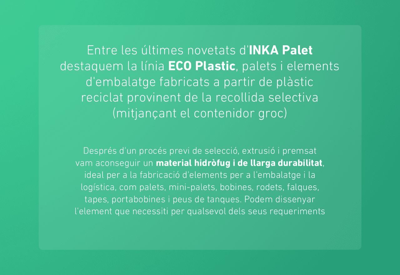 Entre les últimes novetats d'INKA Palet destaquem la línia ECO Plastic, palets i elements d'embalatge fabricats a partir de plàstic reciclat provinent de la recollida selectiva (mitjançant el contenidor groc)