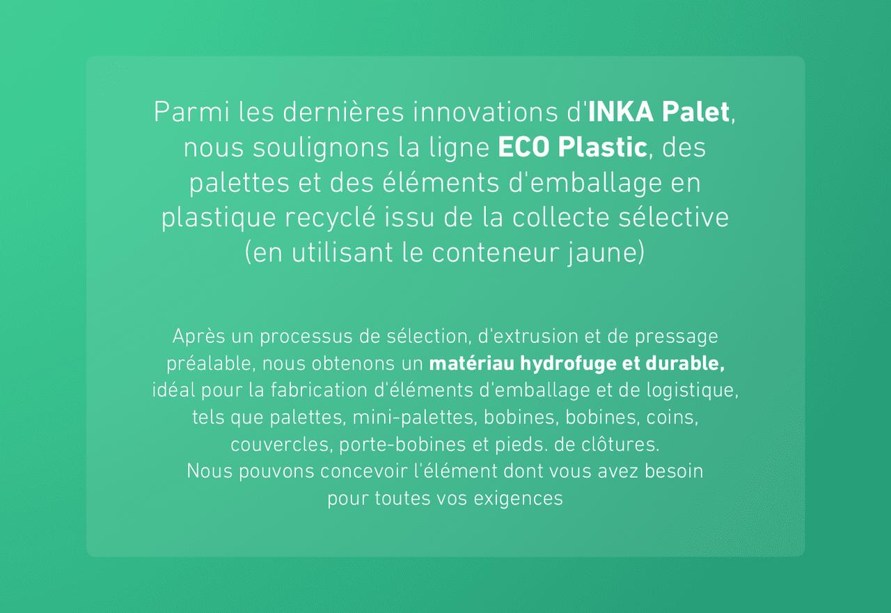 Parmi les dernières innovations d'INKA Palet, nous soulignons la ligne ECO Plastic, des palettes et des éléments d'emballage en plastique recyclé issu de la collecte sélective (en utilisant le conteneur jaune)