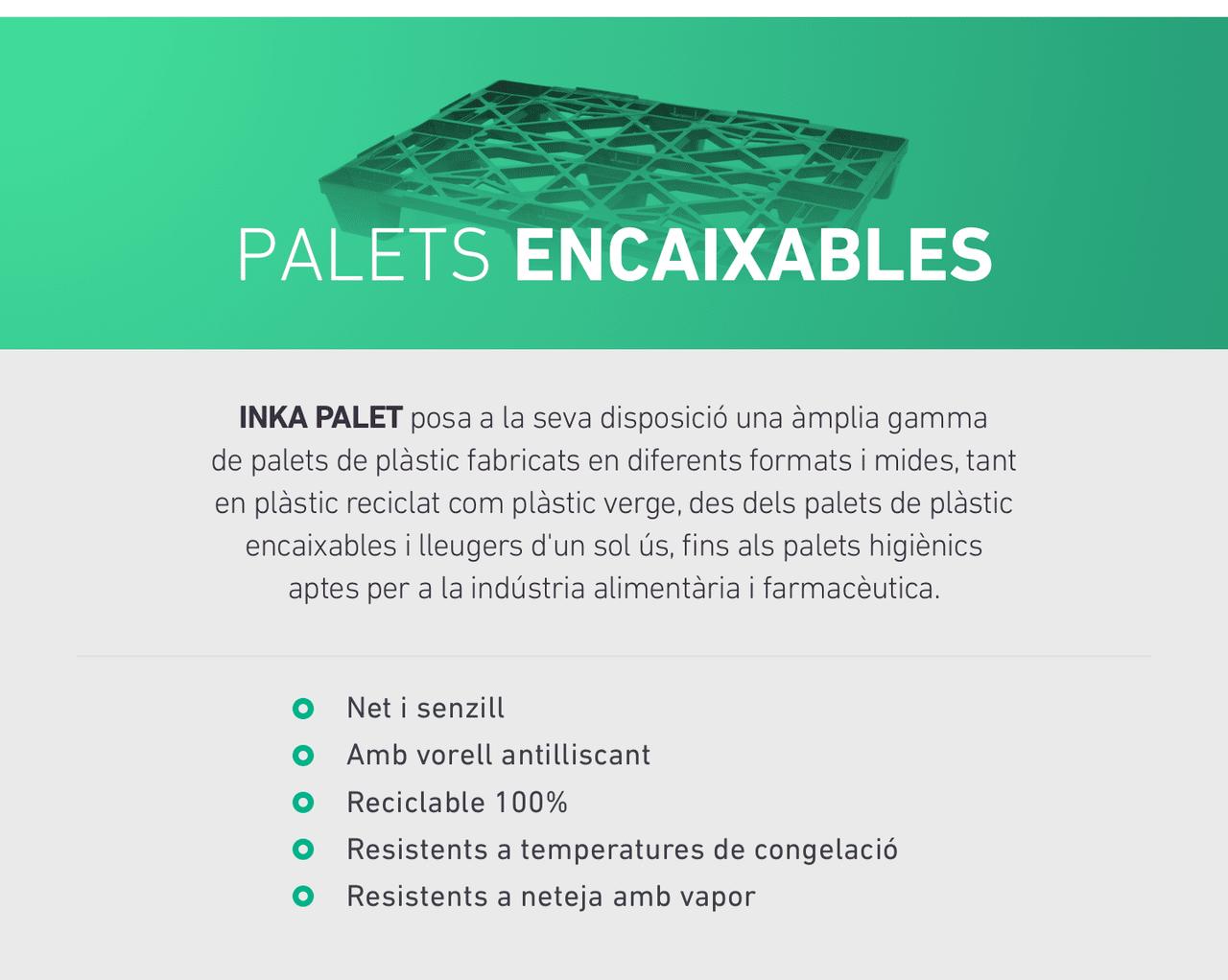 PALETS encaixables. INKA PALET posa a la seva disposició una àmplia gamma de palets de plàstic fabricats en diferents formats i mides, tant en plàstic reciclat com plàstic verge, des dels palets de plàstic encaixables i lleugers d'un sol ús, fins als palets higiènics aptes per a la indústria alimentària i farmacèutica.