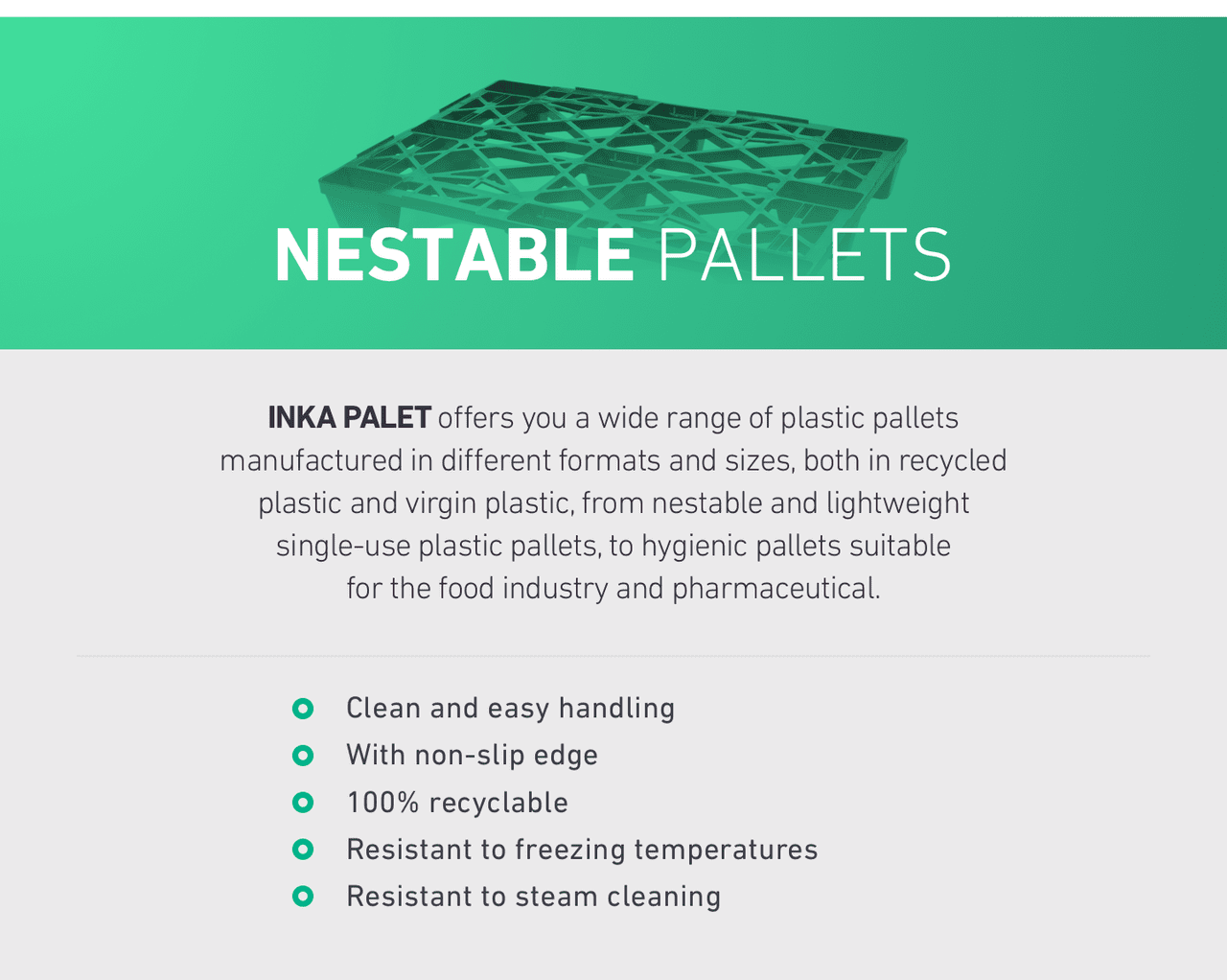 NESTABLE PALLETS. INKA PALET offers you a wide range of plastic pallets manufactured in different formats and sizes, both in recycled plastic and virgin plastic, from nestable and lightweight single-use plastic pallets, to hygienic pallets suitable for the food industry and pharmaceutical.