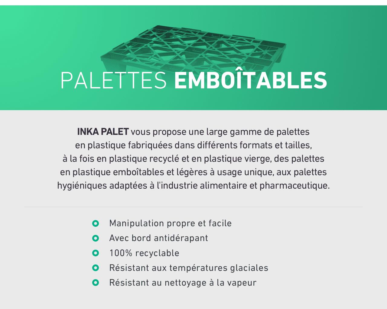 PALETTES EMBOITABLES. INKA PALET vous propose une large gamme de palettes en plastique fabriquées dans différents formats et tailles, à la fois en plastique recyclé et en plastique vierge, des palettes en plastique emboîtables et légères à usage unique, aux palettes hygiéniques adaptées à l'industrie alimentaire et pharmaceutique.