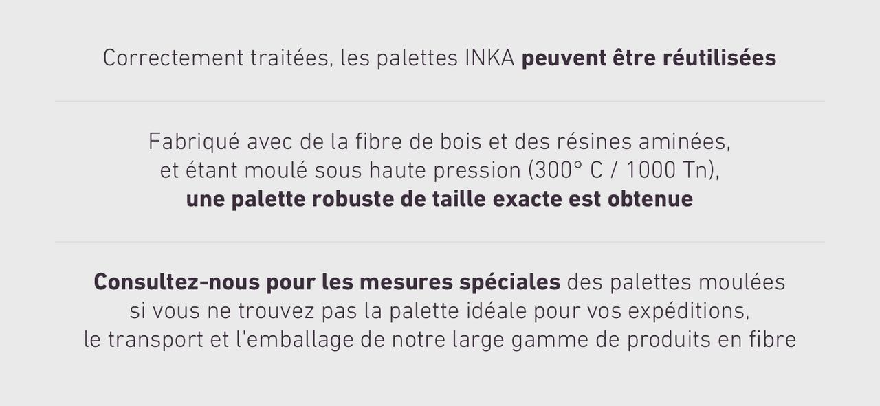 Correctement traitées, les palettes INKA peuvent être réutilisées Fabriqué avec de la fibre de bois et des résines aminées, et étant moulé sous haute pression (300° C / 1000 Tn), une palette robuste de taille exacte est obtenue Consultez-nous pour les mesures spéciales des palettes moulées si vous ne trouvez pas la palette idéale pour vos expéditions, le transport et l'emballage de notre large gamme de produits en fibre