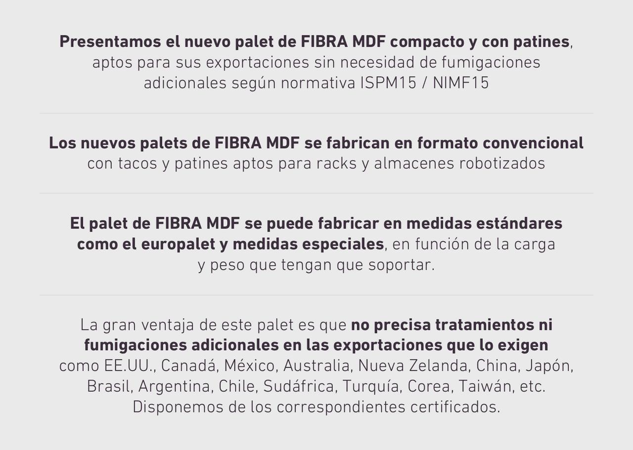 Presentamos el nuevo palet de FIBRA MDF compacto y con patines, aptos para sus exportaciones sin necesidad de fumigaciones adicionales según normativa ISPM15 / NIMF15. Los nuevos palets de FIBRA MDF se fabrican en formato convencional con tacos y patines aptos para racks y almacenes robotizados. El palet de FIBRA MDF se puede fabricar en medidas estándares como el europalet y medidas especiales, en función de la carga y peso que tengan que soportar. La gran ventaja de este palet es que no precisa tratamientos ni fumigaciones adicionales en las exportaciones que lo exigen como EE.UU., Canadá, México, Australia, Nueva Zelanda, China, Japón, Brasil, Argentina, Chile, Sudáfrica, Turquía, Corea, Taiwán, etc. Disponemos de los correspondientes certificados.