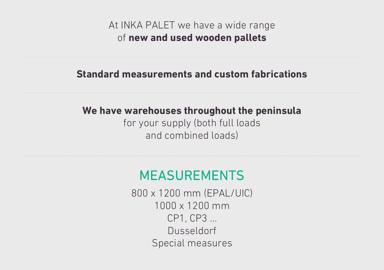 At INKA PALET we have a wide range of new and used wooden pallets Standard measurements and custom fabrications We have warehouses throughout the peninsula for your supply (both full loads and combined loads)