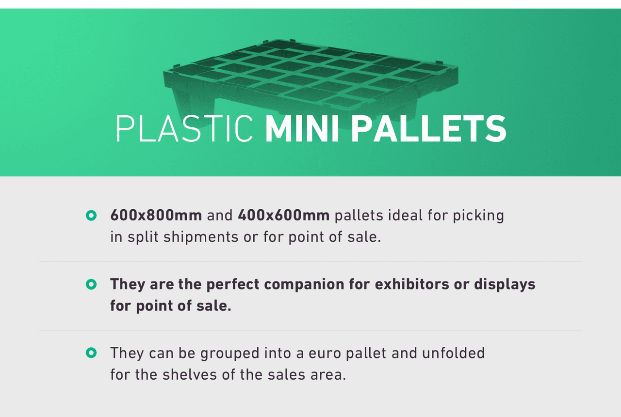 PLASTIC MINI PALLETS. 600x800mm and 400x600mm pallets ideal for picking in split shipments or for point of sale. They are the perfect companion for exhibitors or displays for point of sale. They can be grouped into a euro pallet and unfolded for the shelves of the sales area.