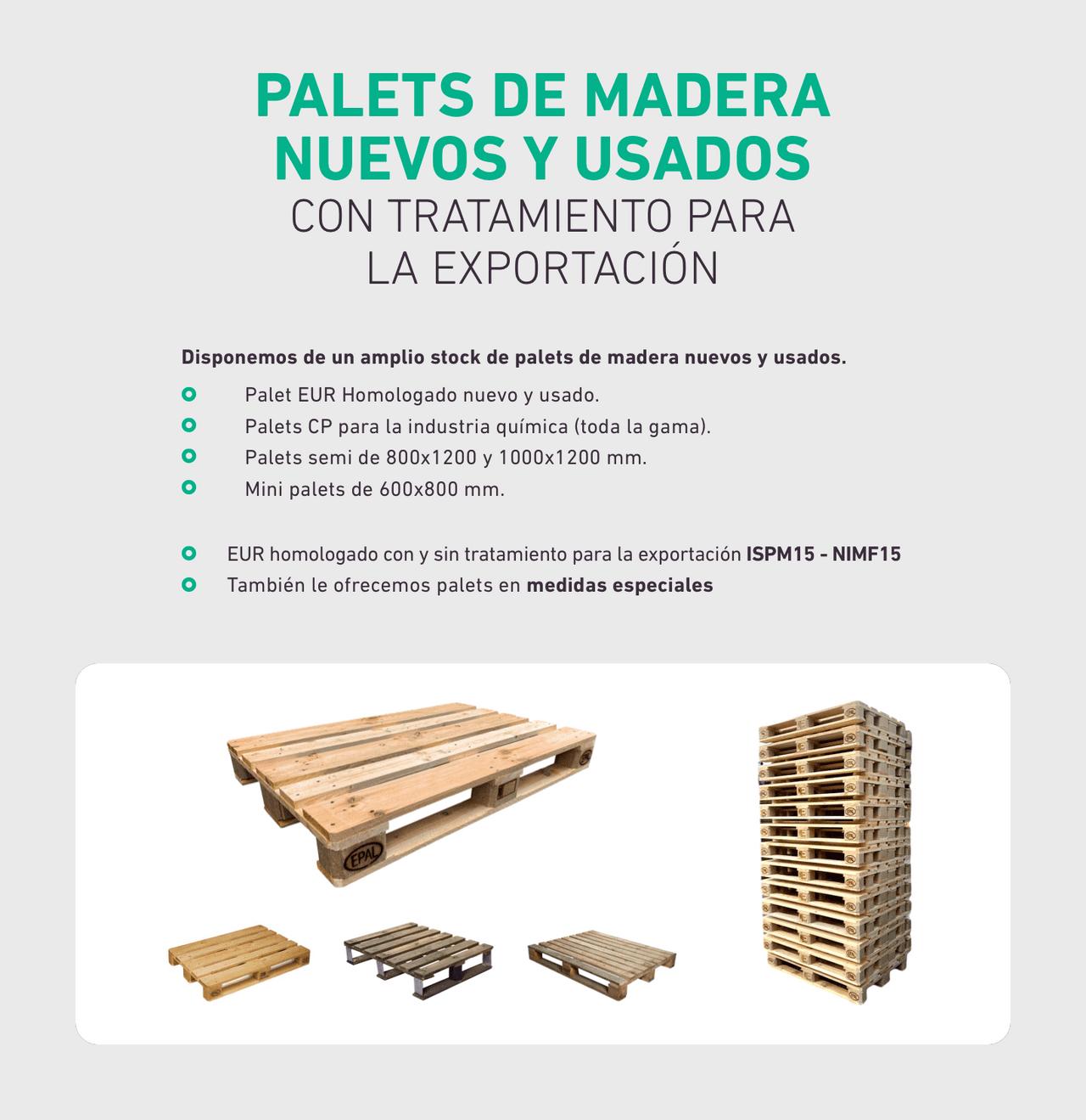 PALETS DE MADERA NUEVOS Y USADOS CON TRATAMIENTO PARA  LA EXPORTACIÓN. Disponemos de un amplio stock de palets de madera nuevos y usados. Palet EUR Homologado nuevo y usado.Palets CP para la industria química (toda la gama).Palets semi de 800x1200 y 1000x1200 mm.Mini palets de 600x800 mm.