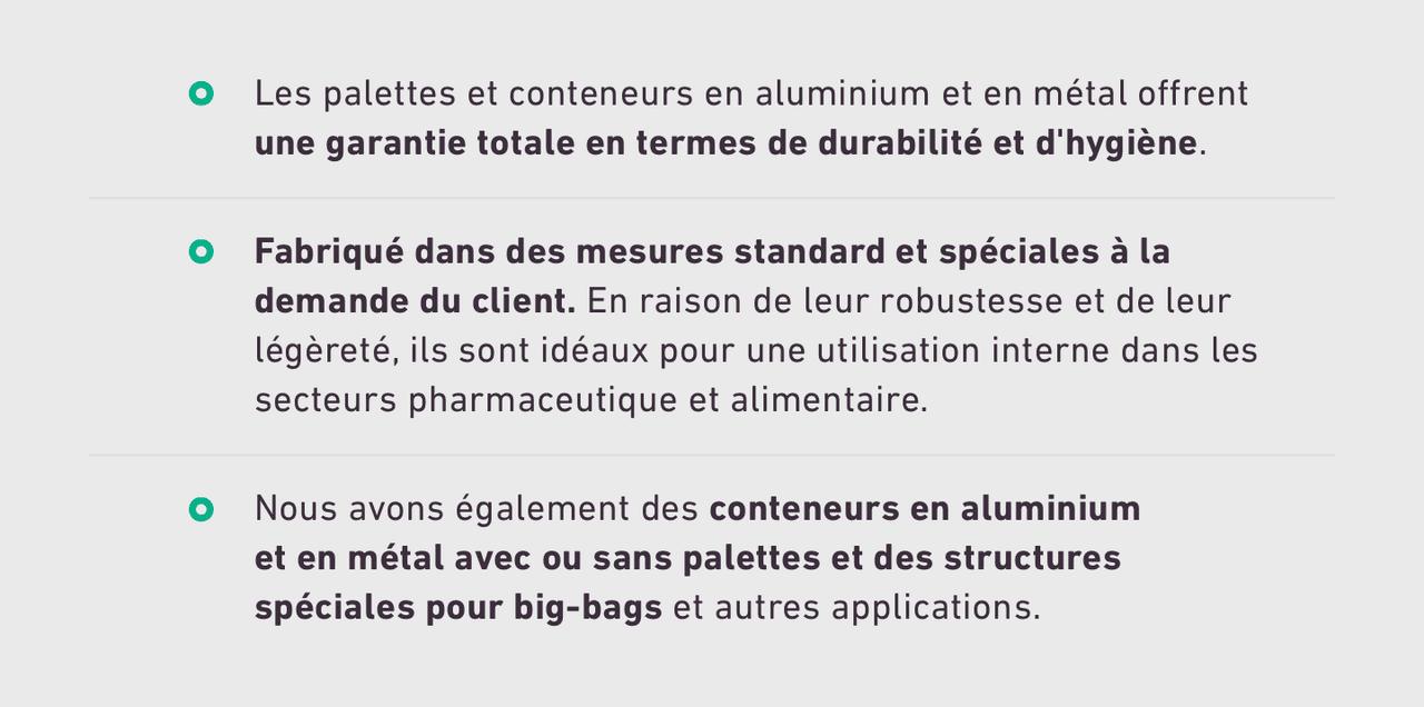 Les palettes et conteneurs en aluminium et en métal offrent une garantie totale en termes de durabilité et d'hygiène. Fabriqué dans des mesures standard et spéciales à la demande du client. En raison de leur robustesse et de leur légèreté, ils sont idéaux pour une utilisation interne dans les secteurs pharmaceutique et alimentaire. Nous avons également des conteneurs en aluminium et en métal avec ou sans palettes et des structures spéciales pour big-bags et autres applications.