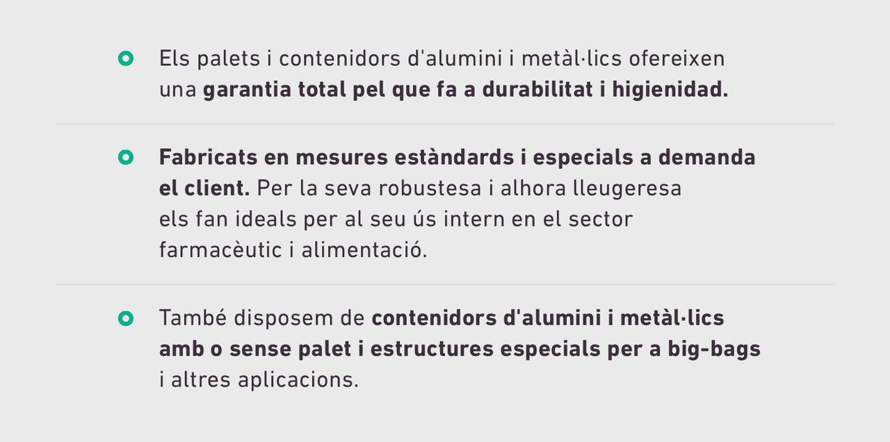 Els palets i contenidors d'alumini i metàl·lics ofereixen una garantia total pel que fa a durabilitat i higienidad. Fabricats en mesures estàndards i especials a demanda el client. Per la seva robustesa i alhora lleugeresa els fan ideals per al seu ús intern en el sector farmacèutic i alimentació. També disposem de contenidors d'alumini i metàl·lics amb o sense palet i estructures especials per a big-bags i altres aplicacions.