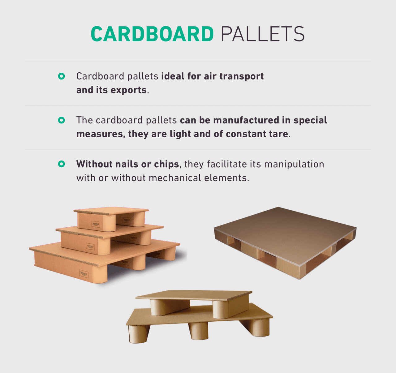 Cardboard pallets ideal for air transport and its exports. The cardboard pallets can be manufactured in special measures, they are light and of constant tare. Without nails or chips, they facilitate its manipulation with or without mechanical elements.