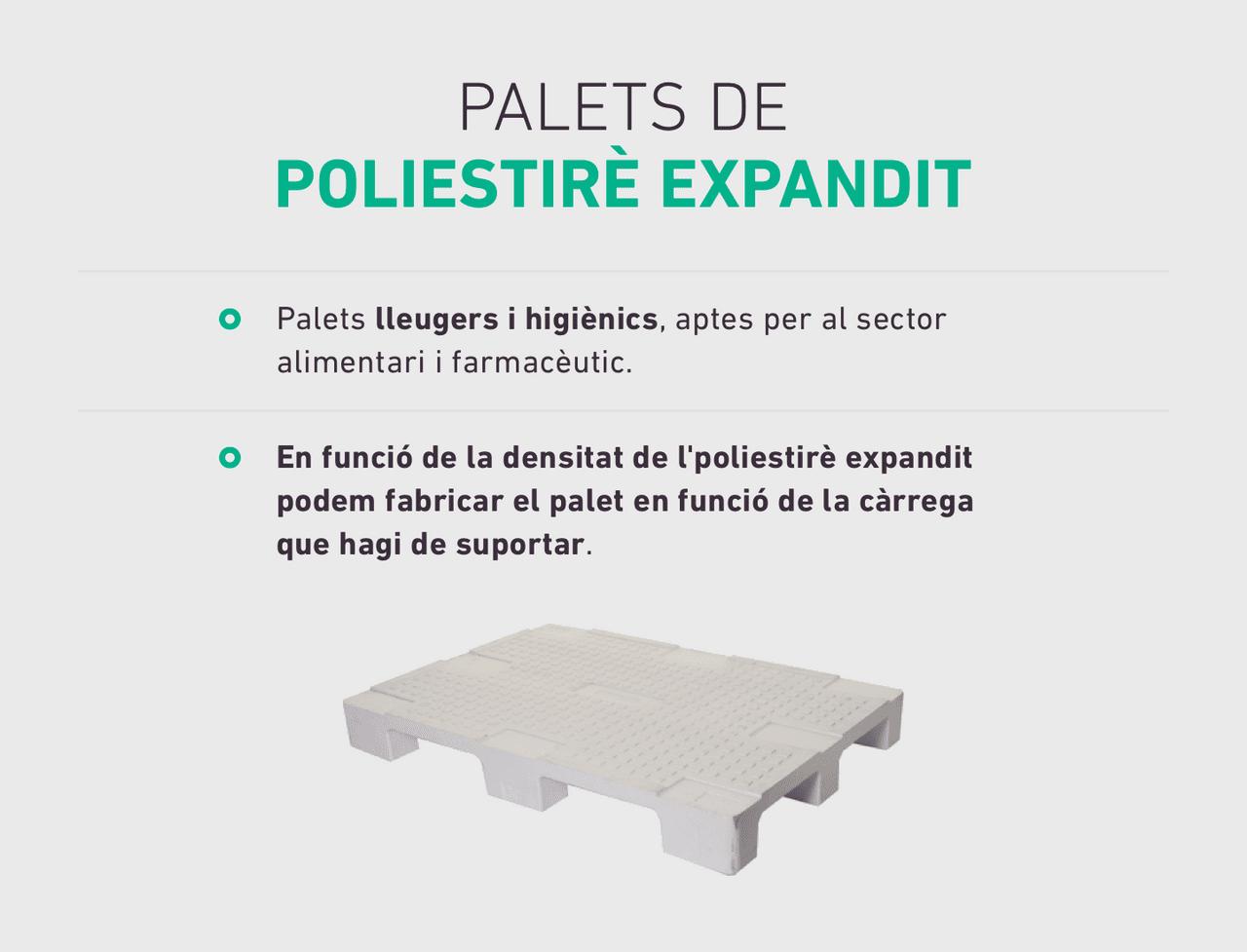Palets lleugers i higiènics, aptes per al sector alimentari i farmacèutic. En funció de la densitat de l'poliestirè expandit podem fabricar el palet en funció de la càrrega que hagi de suportar.