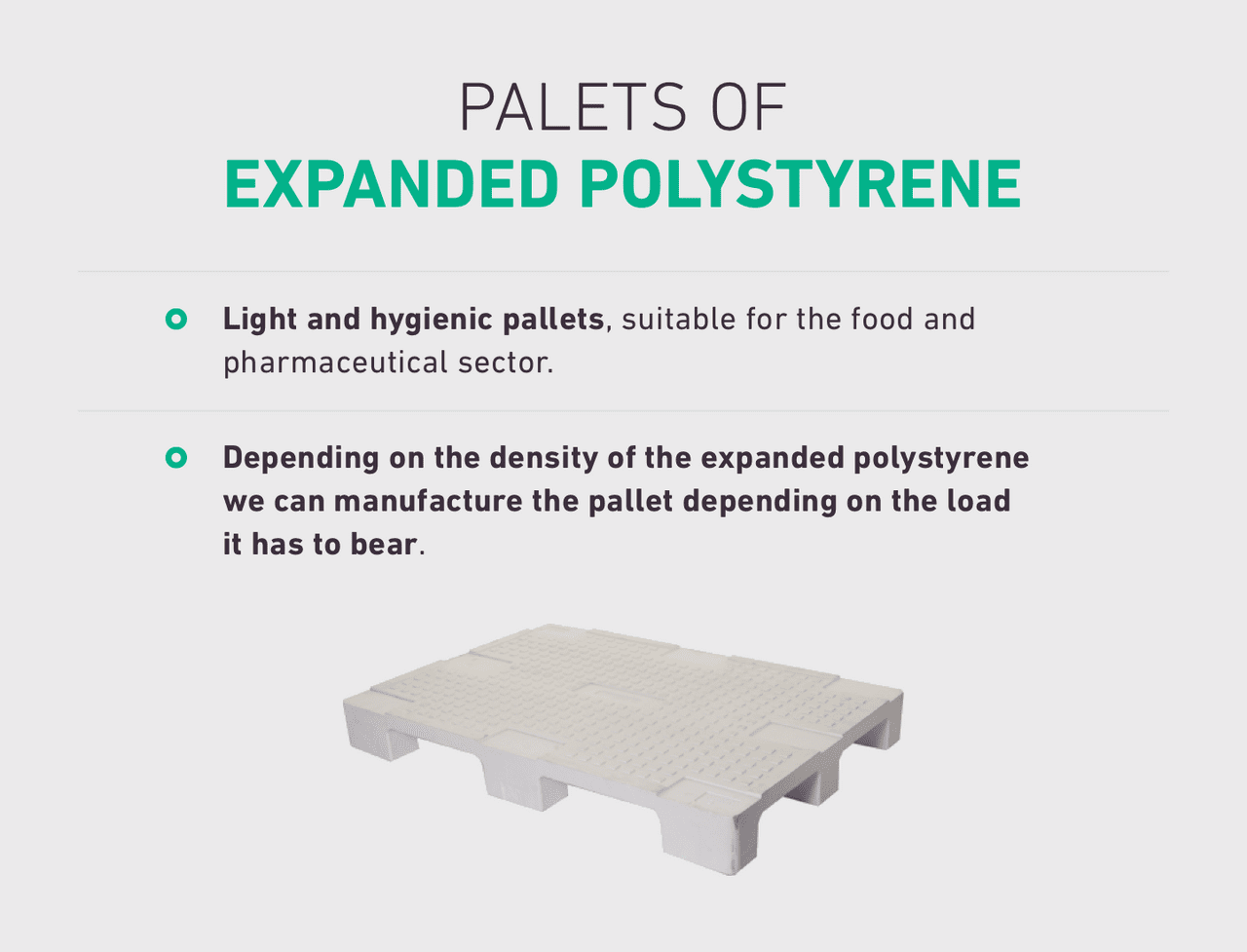 Light and hygienic pallets, suitable for the food and pharmaceutical sector. Depending on the density of the expanded polystyrene we can manufacture the pallet depending on the load it has to bear.